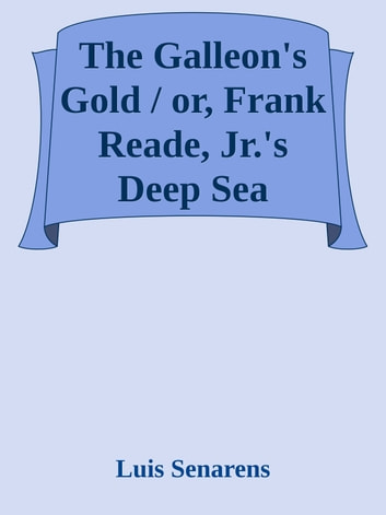 The Galleon's Gold / or, Frank Reade, Jr.'s Deep Sea Search. ebook by Luis Senarens