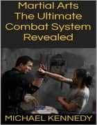 Martial Arts: The Ultimate Combat System Revealed ebook by Michael Kennedy