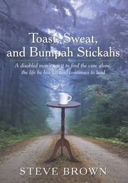 Toast, Sweat, and Bumpah Stickahs - A disabled man's quest to find the cure alone, the life he has led and continues to lead ebook by Steve Brown