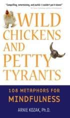 Wild Chickens and Petty Tyrants - 108 Metaphors for Mindfulness ebook by Arnie Kozak