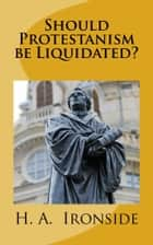 Should Protestanism be Liquidated? ebook by H. A. Ironside