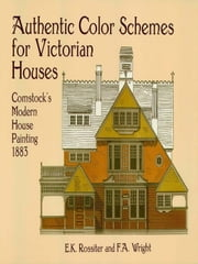 Authentic Color Schemes for Victorian Houses - Comstock's Modern House Painting, 1883 ebook by E. K. Rossiter,F. A. Wright