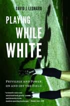 Playing While White - Privilege and Power on and off the Field ebook by David J. Leonard