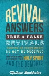 Revival Answers, True and False Revivals, Genuine or Counterfeit - Do not be Deceived, Discerning between the Holy Spirit and the Demonic ebook by Mathew Backholer