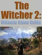 The Witcher 2: Ultimate Game Guide ebook by Trey Walters