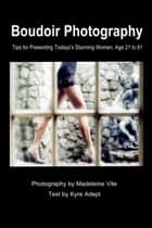 Boudoir Photography - Tips for Presenting Today's Stunning Women, aged 21 to 81 ebook by Madeleine Vite, Kyre Adept