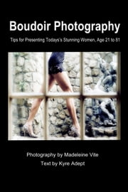 Boudoir Photography - Tips for Presenting Today's Stunning Women, aged 21 to 81 ebook by Madeleine Vite,Kyre Adept