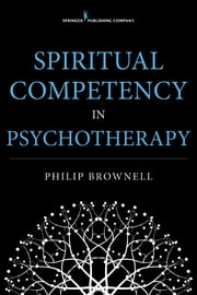 Spiritual Competency in Psychotherapy ebook by Dr. Philip Brownell, M.Div., Psy.D.