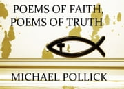Poems of Faith, Poems of Truth ebook by Michael Pollick