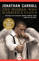 The Woman Who Married a Cloud: The Collected Short Stories - The Collected Short Stories ebook by Jonathan Carroll