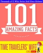 The Time Traveler's Wife - 101 Amazing True Facts You Didn't Know - Fun Facts and Trivia Tidbits Quiz Game Books ebook by G Whiz
