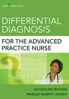 Differential Diagnosis for the Advanced Practice Nurse ebook by Marilee Murphy Jensen, MN, ARNP,Dr. Jacqueline Rhoads, PhD, APRN-BC, CNL-BC, PMHNP-BE, FAANP