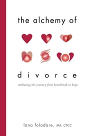 The Alchemy of Divorce - Embracing the Journey from Heartbreak to Hope ebook by Lana Foladare, M.A., C.P.C.C.