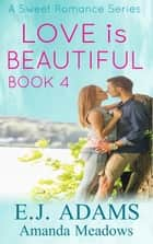 Love is Beautiful Book 4 - Love is Beautiful, #4 ebook by Amanda Meadows, E.J. Adams