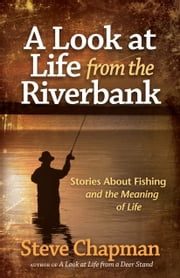 A Look at Life from the Riverbank - Stories About Fishing and the Meaning of Life ebook by Steve Chapman