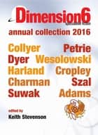 Dimension6 - annual collection 2016 ebook by Keith Stevenson, Emillie Colyer, Simon Petrie