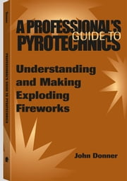 A Professional's Guide To Pyrotechnics: Understanding And Making Exploding Fireworks ebook by Donner, John