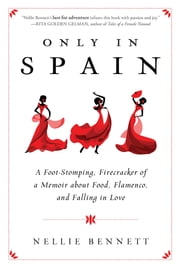 Only in Spain - A Foot-Stomping, Firecracker of a Memoir about Food, Flamenco, and Falling in Love ebook by Nellie Bennett