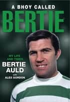 A Bhoy Called Bertie - My Life and Times, Bertie Auld with Alex Gordon ebook by Bertie Auld, Alex Gordon