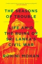 The Seasons of Trouble - Life Amid the Ruins of Sri Lanka's Civil War ebook by Rohini Mohan