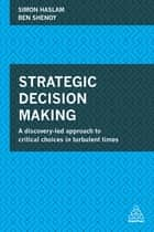 Strategic Decision Making - A Discovery-Led Approach to Critical Choices in Turbulent Times ebook by Simon Haslam, Ben Shenoy