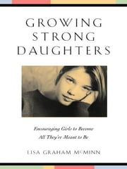 Growing Strong Daughters - Encouraging Girls to Become All They're Meant to Be ebook by Lisa Graham McMinn