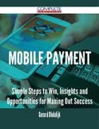 Mobile Payment - Simple Steps to Win, Insights and Opportunities for Maxing Out Success ebook by Gerard Blokdijk