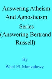 Answering Atheism And Agnosticism Series (Answering Bertrand Russell) ebook by Wael El-Manzalawy