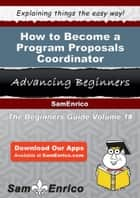 How to Become a Program Proposals Coordinator - How to Become a Program Proposals Coordinator ebook by Zoraida Davison