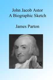 John Jacob Astor: A Biographic Sketch. ebook by James Parton