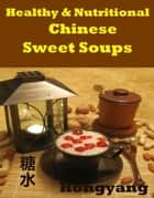 Healthy and Nutritious Chinese Sweet Soups: 15 Recipes with Photos ebook by Hongyang(Canada)/ 红洋(加拿大)