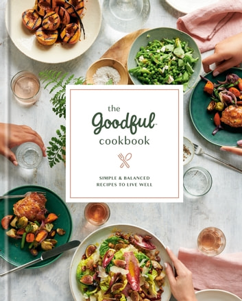 The Goodful Cookbook - Simple and Balanced Recipes to Live Well ebook by Goodful