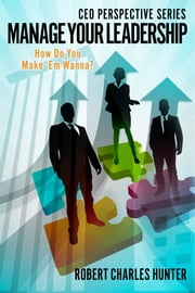 Manage Your Leadership - How Do You Make 'Em Wanna? ebook by Robert Charles Hunter