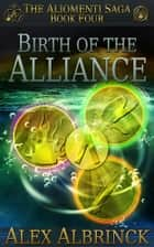 Birth of the Alliance - The Aliomenti Saga - Book 4 ebook by Alex Albrinck