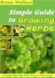 Simple Guide to Grow Herbs ebook by Brian Wallace