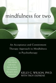 Mindfulness for Two - An Acceptance and Commitment Therapy Approach to Mindfulness in Psychotherapy ebook by Kelly G. Wilson, PhD,Troy DuFrene
