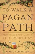 To Walk a Pagan Path - Practical Spirituality for Every Day ebook by Alaric Albertsson