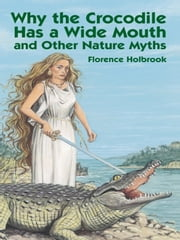 Why the Crocodile Has a Wide Mouth - and Other Nature Myths ebook by Florence Holbrook