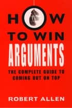 How to Win Arguments ebook by Robert Allen