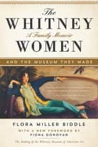 The Whitney Women and the Museum They Made - A Family Memoir ebook by Flora Miller Biddle, Fiona Donovan