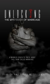 Unlocking the Mysteries of Marriage - A Married Couples Truth about This Thing Called Marriage ebook by Derrick McCollum,Sonya McCollum