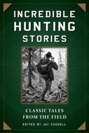 Incredible Hunting Stories - Classic Tales from the Field ebook by Jay Cassell
