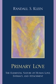 Primary Love - The Elemental Nature of Human Love, Intimacy, and Attachment ebook by Randall S. Klein