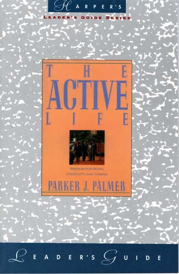 The Active Life Leader's Guide - A Spirituality of Work, Creativity, and Caring ebook by Parker J. Palmer
