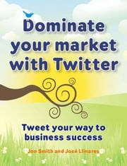 Dominate Your Market with Twitter: Tweet Your Way to Business Success ebook by Smith, Jon