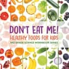Don't Eat Me! (Healthy Foods for Kids) : 3rd Grade Science Workbook Series ebook by Baby Professor