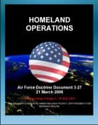 Air Force Doctrine Document 3-27: Homeland Operations - NORAD, National Response Plan (NRP), Air Force National Security Emergency Preparedness Agency, Air National Guard (ANG), Posse Comitatus Act ebook by Progressive Management