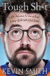 Tough Sh*t: Life Advice from a Fat, Lazy Slob Who Did Good - Life Advice from a Fat, Lazy Slob Who Did Good ebook by Kevin Smith