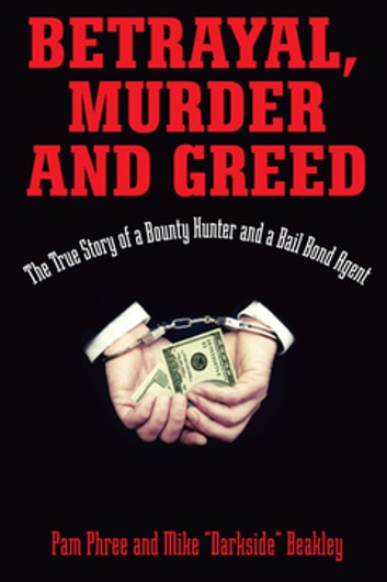 "Betrayal, Murder, and Greed - The True Story of a Bounty Hunter and a Bail Bond Agent ebook by Mike ""Darkside"" Beakley,Pam Phree"