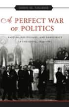 A Perfect War of Politics - Parties, Politicians, and Democracy in Louisiana, 1824–1861 ebook by John M. Sacher